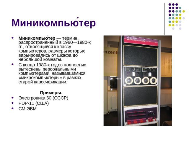 Миникомпью тер Миникомпью тер— термин, распространённый в 1960—1980-х гг., относящийся к классу компьютеров, размеры которых варьировались от шкафа до небольшой комнаты. С конца 1980-х годов полностью вытеснены персональными компьютерами, называвши…