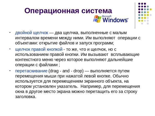 Операционная система двойной щелчок — два щелчка, выполненные с малым интервалом времени между ними. Им выполняют операции с объектами: открытие файлов и запуск программ; щелчок правой кнопкой - то же, что и щелчок, но с использованием правой кнопк…