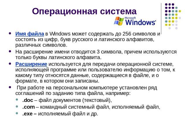 Операционная система Имя файла в Windows может содержать до 256 символов и состоять из цифр, букв русского и латинского алфавитов, различных символов. На расширение имени отводится 3 символа, причем используются только буквы латинского алфавита. Рас…