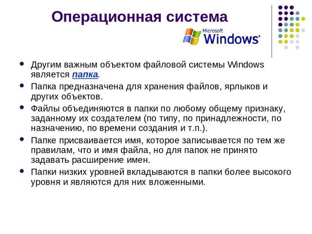 Операционная система Другим важным объектом файловой системы Windows является папка. Папка предназначена для хранения файлов, ярлыков и других объектов. Файлы объединяются в папки по любому общему признаку, заданному их создателем (по типу, по прина…