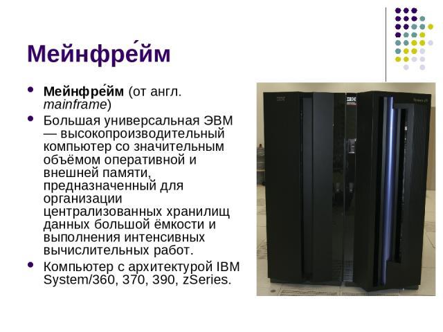 Мейнфре йм Мейнфре йм (от англ. mainframe) Большая универсальная ЭВМ — высокопроизводительный компьютер со значительным объёмом оперативной и внешней памяти, предназначенный для организации централизованных хранилищ данных большой ёмкости и выполнен…