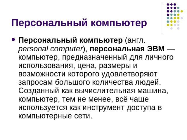 Персональный компьютер Персональный компьютер (англ. personal computer), персональная ЭВМ— компьютер, предназначенный для личного использования, цена, размеры и возможности которого удовлетворяют запросам большого количества людей. Созданный как вы…
