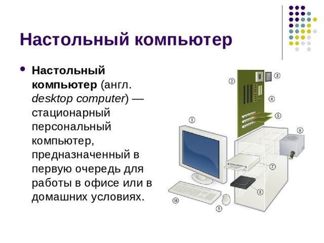 Настольный компьютер Настольный компьютер (англ. desktop computer) — стационарный персональный компьютер, предназначенный в первую очередь для работы в офисе или в домашних условиях.