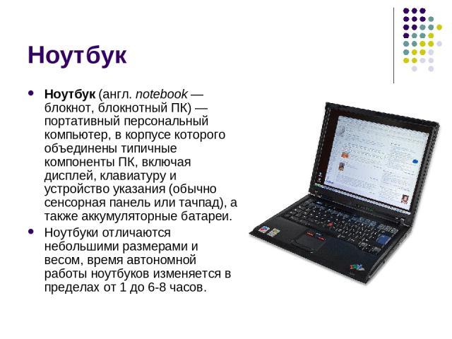 Ноутбук Ноутбук (англ. notebook— блокнот, блокнотный ПК)— портативный персональный компьютер, в корпусе которого объединены типичные компоненты ПК, включая дисплей, клавиатуру и устройство указания (обычно сенсорная панель или тачпад), а также акк…