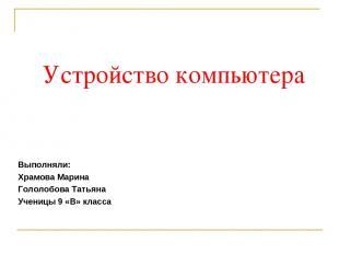 Устройство компьютера Выполняли: Храмова Марина Гололобова Татьяна Ученицы 9 «В»