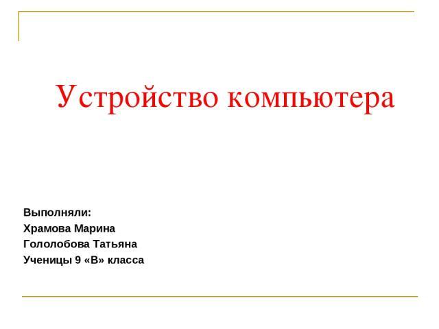 Устройство компьютера Выполняли: Храмова Марина Гололобова Татьяна Ученицы 9 «В» класса