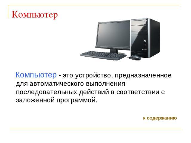 Компьютер Компьютер - это устройство, предназначенное для автоматического выполнения последовательных действий в соответствии с заложенной программой. к содержанию