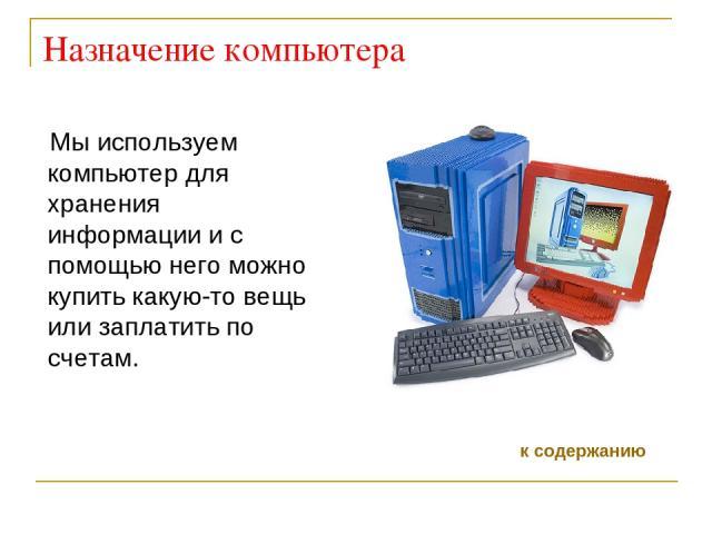 Назначение компьютера Мы используем компьютер для хранения информации и с помощью него можно купить какую-то вещь или заплатить по счетам. к содержанию