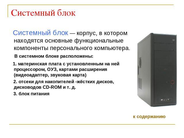 Системный блок Системный блок— корпус, в котором находятся основные функциональные компоненты персонального компьютера. В системном блоке расположены: 1. материнская плата с установленным на ней процессором, ОУЗ, картами расширения (видеоадаптер, з…