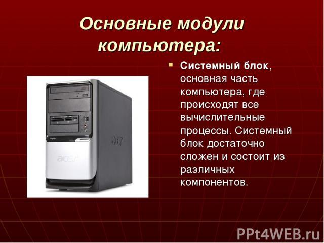 Основные модули компьютера: Системный блок, основная часть компьютера, где происходят все вычислительные процессы. Системный блок достаточно сложен и состоит из различных компонентов.