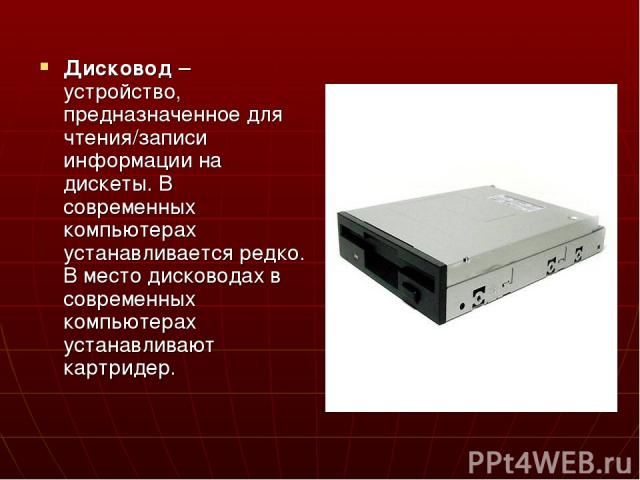 Дисковод – устройство, предназначенное для чтения/записи информации на дискеты. В современных компьютерах устанавливается редко. В место дисководах в современных компьютерах устанавливают картридер.