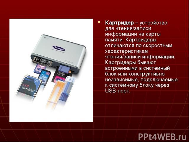 Картридер – устройство для чтения/записи информации на карты памяти. Картридеры отличаются по скоростным характеристикам чтения/записи информации. Картридеры бывают встроенными в системный блок или конструктивно независимые, подключаемые к системном…