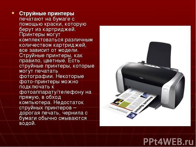 Струйные принтеры печатают на бумаге с помощью краски, которую берут из картриджей. Принтеры могут комплектоваться различным количеством картриджей, все зависит от модели. Струйные принтеры, как правило, цветные. Есть струйные принтеры, которые могу…