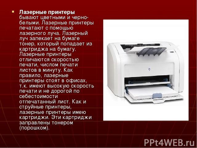 Лазерные принтеры бывают цветными и черно-белыми. Лазерные принтеры печатают с помощью лазерного луча. Лазерный луч запекает на бумаге тонер, который попадает из картриджа на бумагу. Лазерные принтеры отличаются скоростью печати, числом печати листо…