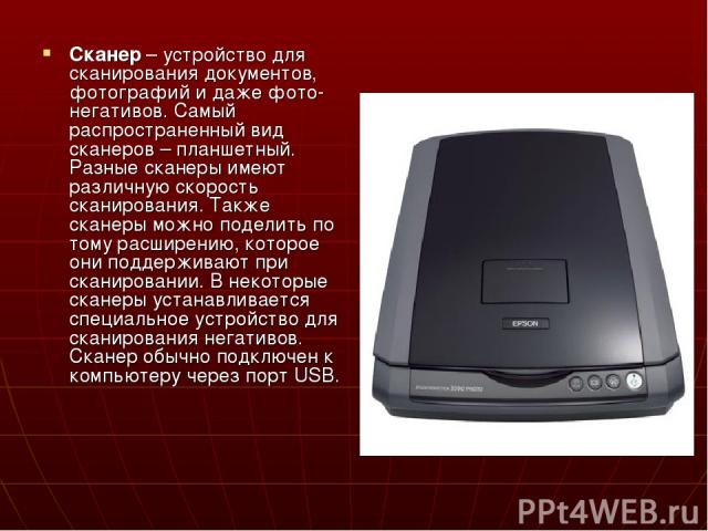 Сканер – устройство для сканирования документов, фотографий и даже фото-негативов. Самый распространенный вид сканеров – планшетный. Разные сканеры имеют различную скорость сканирования. Также сканеры можно поделить по тому расширению, которое они п…