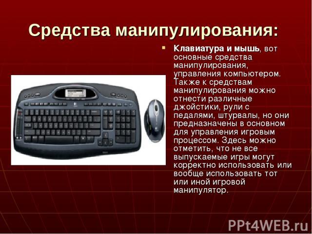 Средства манипулирования: Клавиатура и мышь, вот основные средства манипулирования, управления компьютером. Также к средствам манипулирования можно отнести различные джойстики, рули с педалями, штурвалы, но они предназначены в основном для управлени…