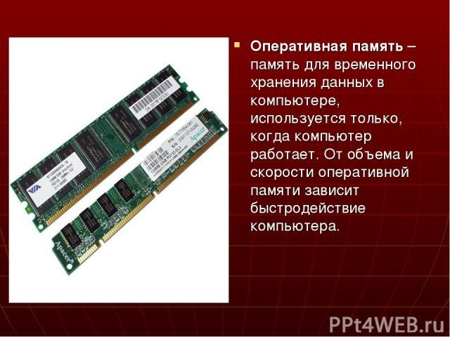 Оперативная память – память для временного хранения данных в компьютере, используется только, когда компьютер работает. От объема и скорости оперативной памяти зависит быстродействие компьютера.
