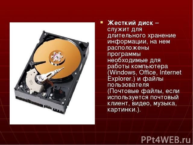 Жесткий диск – служит для длительного хранение информации, на нем расположены программы необходимые для работы компьютера (Windows, Office, Internet Explorer.) и файлы пользователя (Почтовые файлы, если используется почтовый клиент, видео, музыка, к…