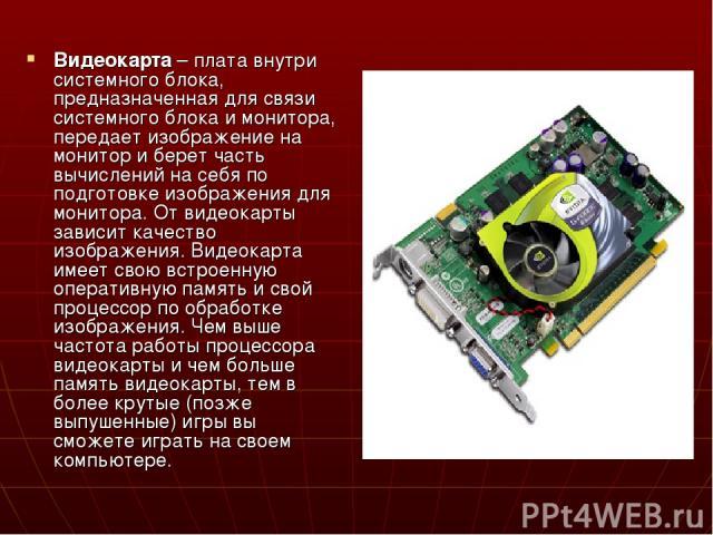 Видеокарта – плата внутри системного блока, предназначенная для связи системного блока и монитора, передает изображение на монитор и берет часть вычислений на себя по подготовке изображения для монитора. От видеокарты зависит качество изображения. В…