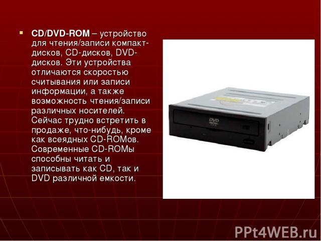 CD/DVD-ROM – устройство для чтения/записи компакт-дисков, CD-дисков, DVD-дисков. Эти устройства отличаются скоростью считывания или записи информации, а также возможность чтения/записи различных носителей. Сейчас трудно встретить в продаже, что-нибу…