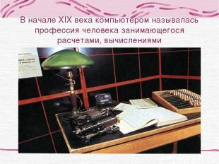 В начале XIX века компьютером называлась профессия человека занимающегося расчет