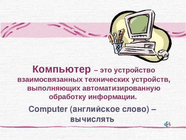 Computer (английское слово) – вычислять Компьютер – это устройство взаимосвязанных технических устройств, выполняющих автоматизированную обработку информации.
