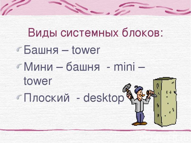 Виды системных блоков: Башня – tower Мини – башня - mini – tower Плоский - desktop