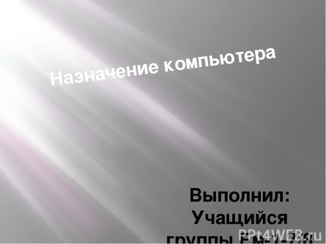 Назначение компьютера Выполнил: Учащийся группы Ем-1-7/8 Евлахов А.В.