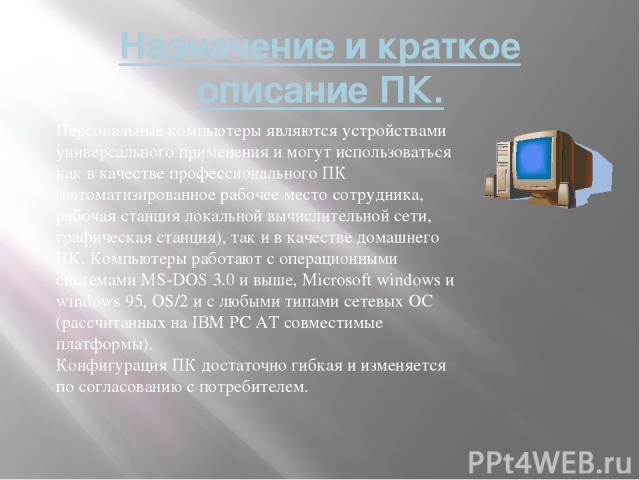 Назначение и краткое описание ПК. Персональные компьютеры являются устройствами универсального применения и могут использоваться как в качестве профессионального ПК (автоматизированное рабочее место сотрудника, рабочая станция локальной вычислительн…