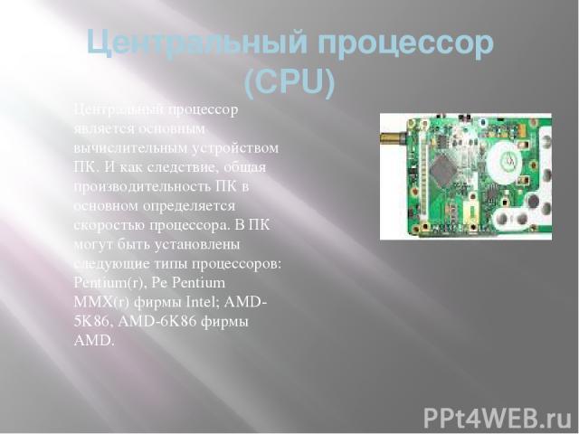 Центральный процессор (CPU) Центральный процессор является основным вычислительным устройством ПК. И как следствие, общая производительность ПК в основном определяется скоростью процессора. В ПК могут быть установлены следующие типы процессоров: Pen…