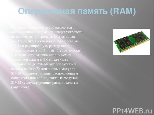 Оперативная память (RAM) В оперативной памяти ПК находится операционная система, драйверы устройств, исполняемые программы. Оперативная память делится на базовую, размером 640 Кбайт и расширенную, размер которой может доходить до 4 Гбайт (теоретичес…