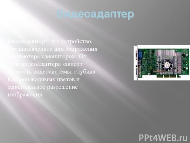 Видеоадаптер Видеоадаптер - это устройство, предназначенное для сопряжения компьютера с монитором. От типа видеоадаптера зависит скорость видеосистемы, глубина воспроизводимых цветов и максимальное разрешение изображения.