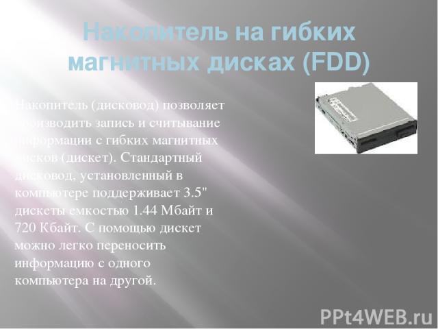 Накопитель на гибких магнитных дисках (FDD) Накопитель (дисковод) позволяет производить запись и считывание информации с гибких магнитных дисков (дискет). Стандартный дисковод, установленный в компьютере поддерживает 3.5
