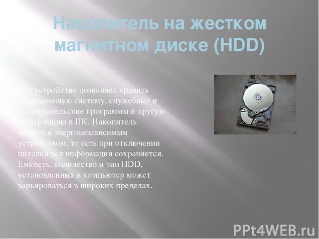 Накопитель на жестком магнитном диске (HDD) Это устройство позволяет хранить операционную систему, служебные и пользовательские программы и другую информацию в ПК. Накопитель является энергонезависимым устройством, то есть при отключении питания вся…