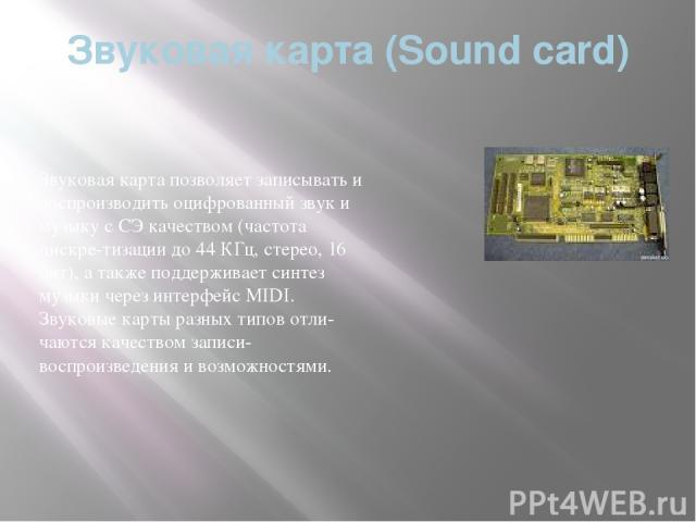 Звуковая карта (Soundcard) Звуковая карта позволяет записывать и воспроизводить оцифрованный звук и музыку с СЭ качеством (частота дискре тизации до 44 КГц, стерео, 16 бит), а также поддерживает синтез музыки через интерфейс MIDI. Звуковые карты ра…