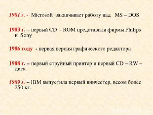 1981 г. - Microsoft заканчивает работу над МS – DOS 1983 г. – первый CD - ROM пр