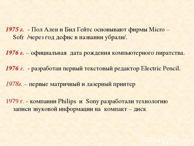 1975 г. - Пол Ален и Бил Гейтс основывают фирмы Micro – Sofr /через год дефис в названии убрали/. 1976 г. – официальная дата рождения компьютерного пиратства. 1976 г. - разработан первый текстовый редактор Electric Pencil. г. – первые матричный и ла…