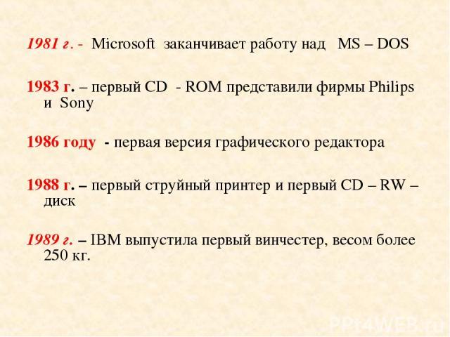 1981 г. - Microsoft заканчивает работу над МS – DOS 1983 г. – первый CD - ROM представили фирмы Philips и Sony 1986 году - первая версия графического редактора 1988 г. – первый струйный принтер и первый CD – RW – диск 1989 г. – IBM выпустила первый …
