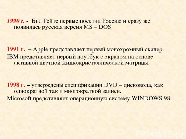 1990 г. - Бил Гейтс первые посетил Россию и сразу же появилась русская версия МS – DOS 1991 г. – Apple представляет первый монохромный сканер. IBM представляет первый ноутбук с экраном на основе активной цветной жидкокристаллической матрицы. 1998 г.…