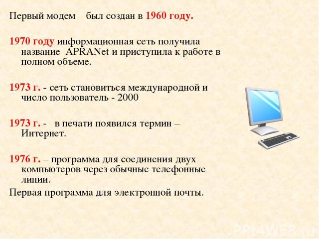 Первый модем был создан в 1960 году. 1970 году информационная сеть получила название APRANet и приступила к работе в полном объеме. 1973 г. - сеть становиться международной и число пользователь - 2000 1973 г. - в печати появился термин – Интернет. 1…