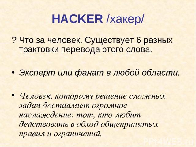 HACKER /хакер/ ? Что за человек. Существует 6 разных трактовки перевода этого слова. Эксперт или фанат в любой области. Человек, которому решение сложных задач доставляет огромное наслаждение: тот, кто любит действовать в обход общепринятых правил и…