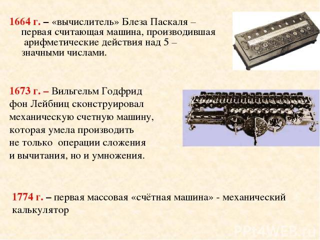 1664 г. – «вычислитель» Блеза Паскаля –первая считающая машина, производившая арифметические действия над 5 –значными числами. 1673 г. – Вильгельм Годфрид фон Лейбниц сконструировал механическую счетную машину, которая умела производить не только оп…