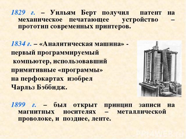 1829 г. – Уильям Берт получил патент на механическое печатающее устройство – прототип современных принтеров. 1834 г. – «Аналитическая машина» - первый программируемый компьютер, использовавший примитивные «программы» на перфокартах изобрел Чарльз Бэ…