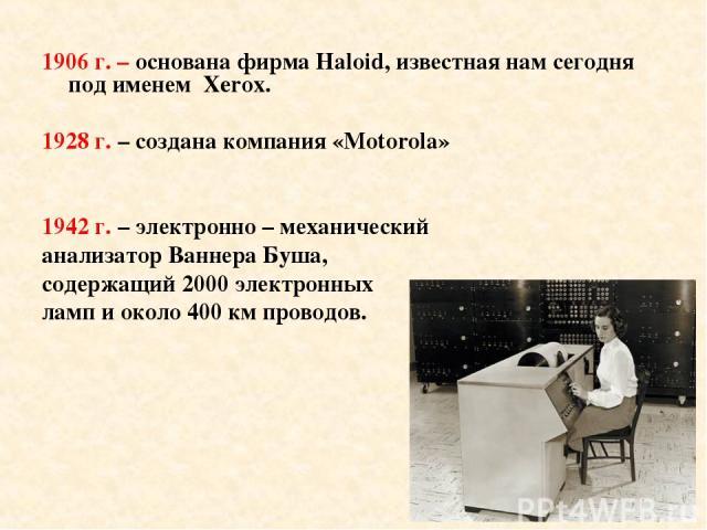 1906 г. – основана фирма Haloid, известная нам сегодня под именем Xerox. 1928 г. – создана компания «Motorola» 1942 г. – электронно – механический анализатор Ваннера Буша, содержащий 2000 электронных ламп и около 400 км проводов.