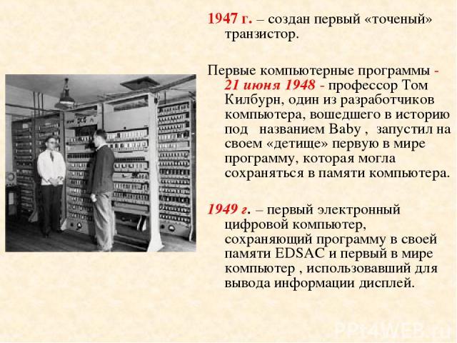 1947 г. – создан первый «точеный» транзистор. Первые компьютерные программы - 21 июня 1948 - профессор Том Килбурн, один из разработчиков компьютера, вошедшего в историю под названием Baby , запустил на своем «детище» первую в мире программу, котора…