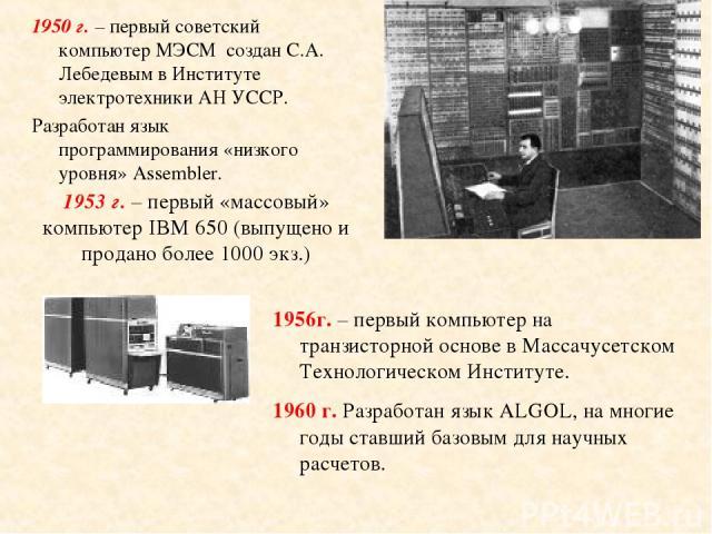 1950 г. – первый советский компьютер МЭСМ создан С.А. Лебедевым в Институте электротехники АН УССР. Разработан язык программирования «низкого уровня» Assembler. 1953 г. – первый «массовый» компьютер IBM 650 (выпущено и продано более 1000 экз.) г. – …