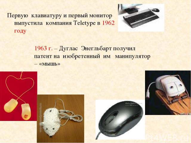 Первую клавиатуру и первый монитор выпустила компания Teletype в 1962 году 1963 г. – Дуглас Энегльбарт получил патент на изобретенный им манипулятор – «мышь»