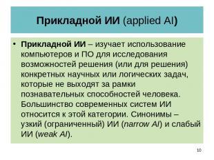Прикладной ИИ (applied AI) Прикладной ИИ – изучает использование компьютеров и П