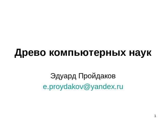 Древо компьютерных наук Эдуард Пройдаков e.proydakov@yandex.ru *