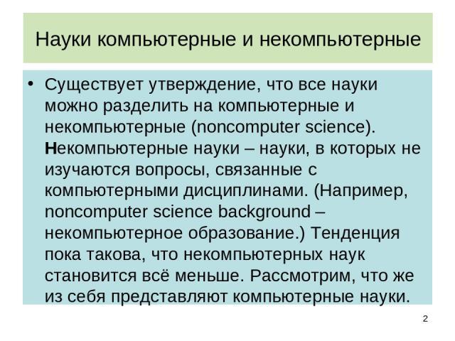 Науки компьютерные и некомпьютерные Существует утверждение, что все науки можно разделить на компьютерные и некомпьютерные (noncomputer science). Некомпьютерные науки – науки, в которых не изучаются вопросы, связанные с компьютерными дисциплинами. (…